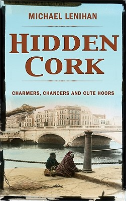 Hidden Cork: Charmers, Chancers and Cute Hoors - Lenihan, Michael
