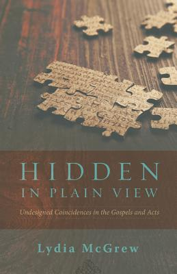 Hidden in Plain View: Undesigned Coincidences in the Gospels and Acts - McGrew, Lydia, and Keener, Craig (Foreword by), and Wallace, J Warner (Afterword by)