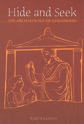 Hide and Seek: The Archaeology of Childhood - Wileman, Julie