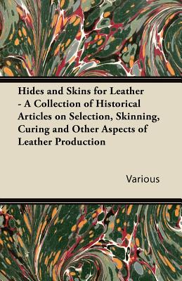 Hides and Skins for Leather - A Collection of Historical Articles on Selection, Skinning, Curing and Other Aspects of Leather Production - Various