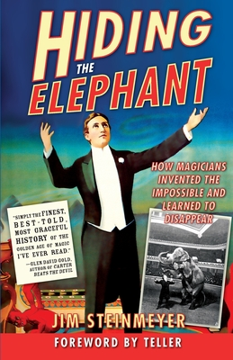 Hiding the Elephant: How Magicians Invented the Impossible and Learned to Disappear - Steinmeyer, Jim, and Teller (Foreword by)