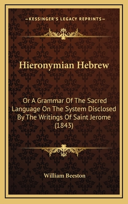 Hieronymian Hebrew: Or a Grammar of the Sacred Language on the System Disclosed by the Writings of Saint Jerome (1843) - Beeston, William