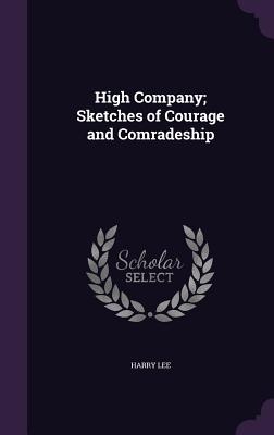 High Company; Sketches of Courage and Comradeship - Lee, Harry