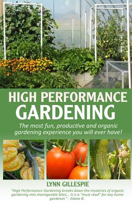 High Performance Gardening: The Most Fun, Productive and Organic Gardening Experience You Will Ever Have! - Gillespie, Lynn