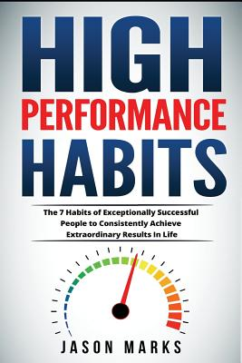 High Performance Habits: The 7 Habits of Exceptionally Successful People to Consistently Achieve Extraordinary Results in Life - Marks, Jason