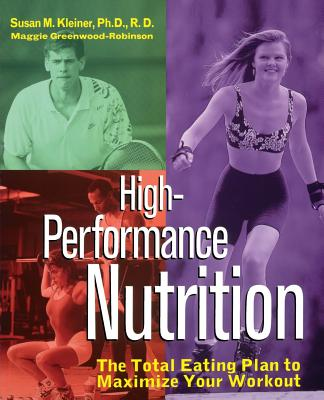 High-Performance Nutrition: The Total Eating Plan to Maximum Your Workout - Kleiner, Susan M, Ph.D., R.D., and Robinson, Maggie Greenwood, and Greenwood-Robin