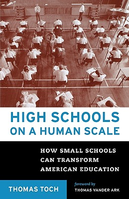 High Schools on a Human Scale: How Small Schools Can Transform American Educatio N - Toch, Thomas, and Toch, Tom, and Ark, Tom Vander (Foreword by)