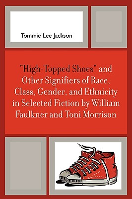 High-Topped Shoes and Other Signifiers of Race, Class, Gender and Ethnicity in Selected Fiction by William Faulkner and Toni Morrison - Jackson, Tommie Lee