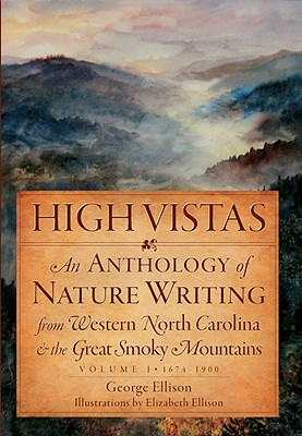 High Vistas, Volume I: 1674-1900: An Anthology of Nature Writing from Western North Carolina & the Great Smoky Mountains - Ellison, George, and Ellison, Elizabeth (Illustrator)