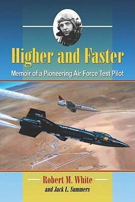 Higher and Faster: Memoir of a Pioneering Air Force Test Pilot - White, Robert M, and Summers, Jack L