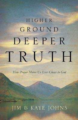 Higher Ground, Deeper Truth: How Prayer Moves Us Ever Closer to God - Johns, Jim, and Johns, Kaye