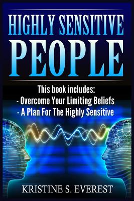 Highly Sensitive People: Overcome Your Limiting Beliefs, a Plan for the Highly Sensitive (Survival Guide, Learning to Thrive, Personal Transformation, Empath) - Everest, Kristine S