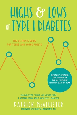 Highs & Lows of Type 1 Diabetes: The Ultimate Guide for Teens and Young Adults - McAllister, Patrick, and Weinzimer, Stuart A (Foreword by)