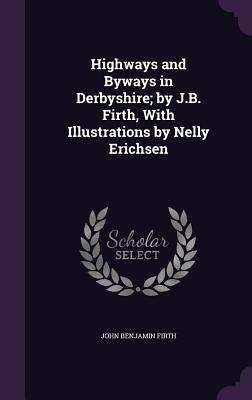 Highways and Byways in Derbyshire; By J.B. Firth, with Illustrations by Nelly Erichsen - Firth, John Benjamin