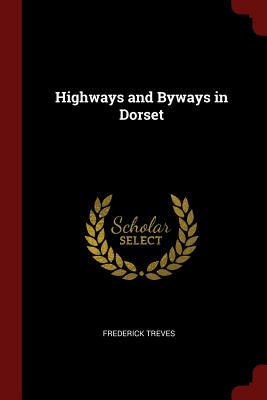Highways and Byways in Dorset - Treves, Frederick, Sir