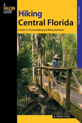 Hiking Central Florida: A Guide to 30 Great Walking and Hiking Adventures - O'Keefe, M Timothy, PH.D.