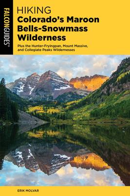 Hiking Colorado's Maroon Bells-Snowmass Wilderness: Plus the Hunter-Fryingpan, Mount Massive, and Collegiate Peaks Wildernesses - Molvar, Erik