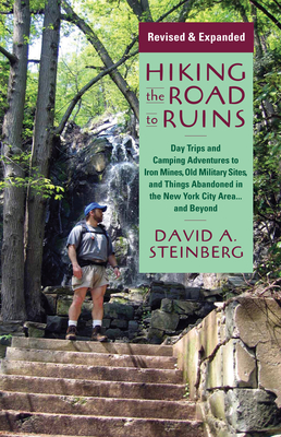 Hiking the Road to Ruins: Daytrips and Camping Adventures to Iron Mines, Old Military Sites, and Things Abandoned in the New York City Area...and Beyond - Steinberg, David A, Mr.
