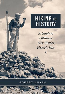 Hiking to History: A Guide to Off-Road New Mexico Historic Sites - Julyan, Robert