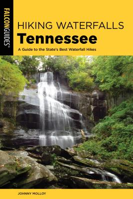Hiking Waterfalls Tennessee: A Guide to the State's Best Waterfall Hikes - Molloy, Johnny