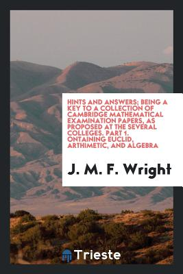 Hints and Answers; Being a Key to a Collection of Cambridge Mathematical Examination Papers, as Proposed at the Several Colleges. Part 1. Сontaining Euclid, Arthimetic, and Algebra - Wright, J M F