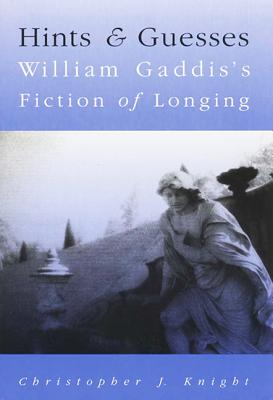 Hints and Guesses: William Gaddis's Fiction of Longing - Knight, Christopher J