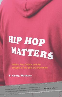 Hip Hop Matters: Politics, Pop Culture, and the Struggle for the Soul of a Movement - Watkins, S Craig