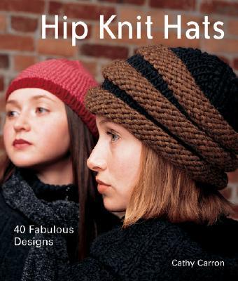 Hip Knit Hats: 40 Fabulous Designs - Carron, Cathy