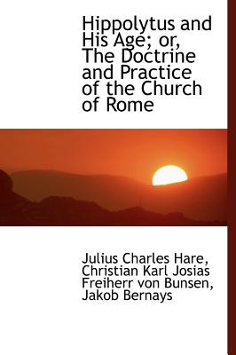 Hippolytus and His Age; Or, the Doctrine and Practice of the Church of Rome - Hare, Julius Charles, and Bunsen, Christian Karl Josias Freiherr V, and Bernays, Jakob