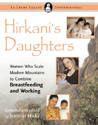 Hirkani's Daughters: Women Who Scale Modern Mountains to Combine Breastfeeding and Working - Hicks, Jennifer (Editor)