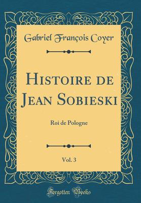 Histoire de Jean Sobieski, Vol. 3: Roi de Pologne (Classic Reprint) - Coyer, Gabriel Francois