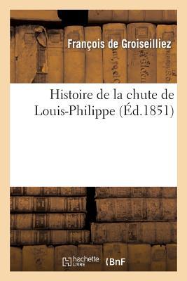 Histoire de La Chute de Louis-Philippe - De Groiseilliez-F