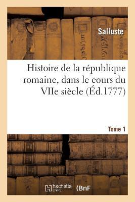 Histoire de La Republique Romaine, Dans Le Cours Du Viie Siecle. Tome 1 - Salluste