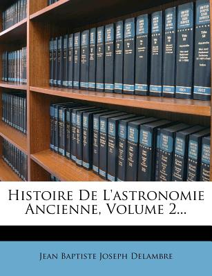 Histoire de L'Astronomie Ancienne, Volume 2... - Jean Baptiste Joseph Delambre (Creator)