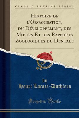 Histoire de L'Organisation, Du Developpement, Des Moeurs Et Des Rapports Zoologiques Du Dentale - Lacaze-Duthiers, Henri De 1821-1901 (Creator)