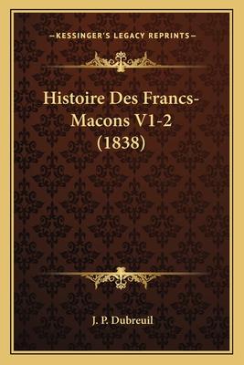 Histoire Des Francs-Macons V1-2 (1838) - Dubreuil, J P