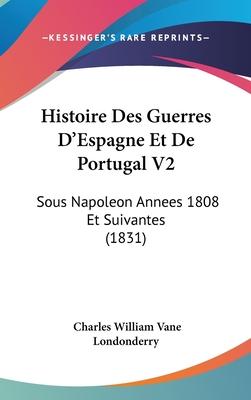 Histoire Des Guerres D'Espagne Et de Portugal V2: Sous Napoleon Annees 1808 Et Suivantes (1831) - Londonderry, Charles William Vane
