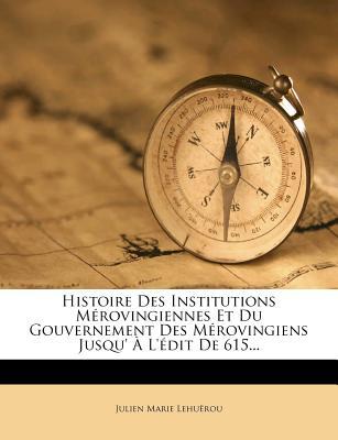 Histoire Des Institutions Merovingiennes Et Du Gouvernement Des Merovingiens Jusqu' A L'Edit de 615... - Lehu Rou, Julien Marie, and Lehuerou, Julien Marie