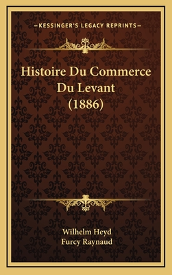 Histoire Du Commerce Du Levant (1886) - Heyd, Wilhelm, and Raynaud, Furcy (Editor)