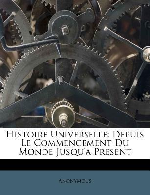 Histoire Universelle: Depuis Le Commencement Du Monde Jusqu'a Present... - Anonymous