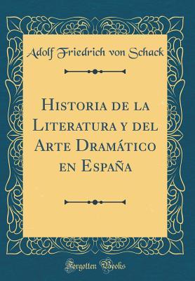 Historia de La Literatura y del Arte Dramatico En Espana (Classic Reprint) - Schack, Adolf Friedrich Von