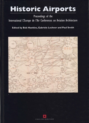 Historic Airports: Proceedings of the International 'L'Europe de L'Air' Conferences on Aviation Architecture - Hawkins, Bob (Editor), and Lechner, Gabriele (Editor), and Smith, Paul (Editor)