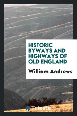 Historic Byways and Highways of Old England - Andrews, William