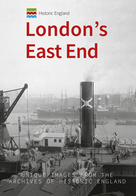 Historic England: London's East End: Unique Images from the Archives of Historic England - Foley, Michael, and Historic England (Contributions by)