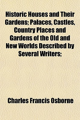 Historic Houses and Their Gardens; Palaces, Castles, Country Places and Gardens of the Old and New Worlds Described by Several Writers; - Osborne, Charles Francis