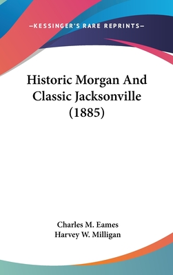 Historic Morgan and Classic Jacksonville (1885) - Eames, Charles M (Editor), and Milligan, Harvey W (Introduction by)