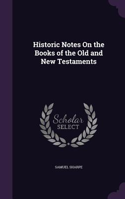 Historic Notes on the Books of the Old and New Testaments - Sharpe, Samuel