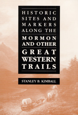 Historic Sites and Markers Along the Mormon and Other Great Western Trails - Kimball, Stanley B