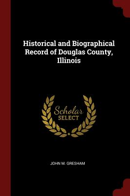 Historical and Biographical Record of Douglas County, Illinois - Gresham, John M
