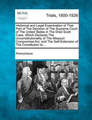 Historical and Legal Examination of That Part of the Decision of the Supreme Court of the United States in the Dred Scott Case, Which Declares the Unconstitutionality of the Missouri Compromise ACT, and the Self-Extension of the Constitution To... - Anonymous